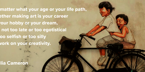 "An illustration of two children biking joyfully and the quote ""No matter what your age or life path, whether making art is your career or your hobby or your dream, it is not too late or too egotistical or too selfish or to silly to work on your creativity"" from Julia Cameron."
