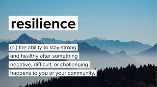 Resilience is defined as the ability to stay strong and healthy after something negative, difficult, or challenging happens to you or your community