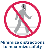 "Graphic of pedestrian walking while listening through headphones to a smart device with a line through, text reads ""minimize distractions to maximize safety"""